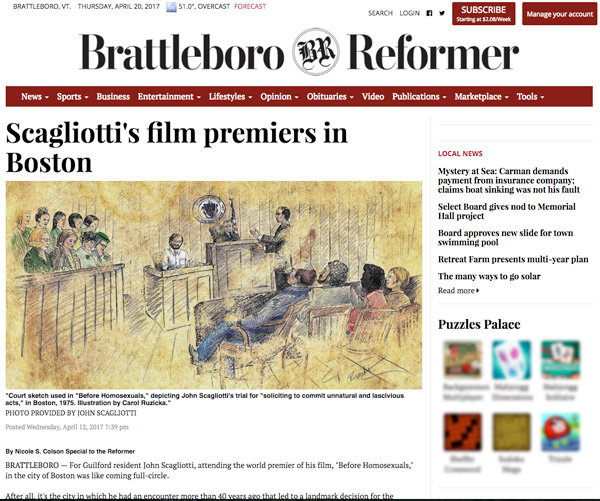 "Posted Wednesday, April 12, 2017 7:39 pm By Nicole S. Colson Special to the Reformer BRATTLEBORO — For Guilford resident John Scagliotti, attending the world premier of his film, ""Before Homosexuals,"" in the city of Boston was like coming full-circle. After all, it's the city in which he had an encounter more than 40 years ago that led to a landmark decision for the personal freedom of gays and lesbians. It was in 1975 when he was arrested and charged with ""soliciting to commit unnatural and lascivious acts."" Scagliotti fought his guilty conviction all the way to the state supreme court - and with the help of the ACLU, it was overturned. The film opens with a telling of that encounter juxtaposed with 2,500-year old same-sex amorous graffiti etched in stone on the Greek island of Astypalaia. The film is an investigation of expressions of same-sex desire, as its tagline reads from ""ancient times to Victorian crimes"" through art, poetry and recovered history. ""Before Homosexuals"" is a prequel to Scagliotti's Emmy Award-winning 1986 film, ""Before Stonewall"" and its successor, ""After Stonewall,"" in 1999. Four years later he produced ""Dangerous Living: Coming Out in the Developing World."" "" 'After Stonewall' is about the modern-day gay movement and culture,"" he said. "" 'Dangerous Living' was set in Egypt. It was time for a prequel to emphasize the changes taking place around the world."" After his stint in Boston, where he and his partner, the late Andrew Kopkind, produced pioneering radio documentaries as well as America's first gay and lesbian commercial radio program; Scagliotti moved to New York City, where he received his Master's Degree in television and film at NYU. He also created America's first gay and lesbian television series, ""In the Life,"" which ran for 21 years on PBS. After Kopkind's death in 1994, Scagliotti moved his base of operations to his home studio in Guilford. He co-founded the Kopkind Colony in 1999, which, among other things, holds a summer filmmakers workshop in collaboration with the Center for Independent Documentary. Scagliotti was awarded an honorary doctorate by Marlboro College in 2015 in recognition of his service to the gay, lesbian, and allied communities. It took him seven years to make ""Before Homosexuals,"" which explores how the sexual revolution of the 1960s and the growth of LGBT political power in the decades that followed cleared the path for artists and scholars to re-discover the pre-20th century history of same-sex desire. The film will be traveling to screenings around the country, including at film festivals and roughly 2,000 universities. The producers expect to host a Brattleboro premier screening in the fall. ""Making my earlier films if I went to the archives I couldn't find anything about (LGBT) history before the 1920s because it was hidden away,"" he said. ""It's not just important we've found this material, it's important we're now in positions that will allow us to do so."" In the '90s, during which what Scagliotti calls a ""gay revolution,"" research grants were awarded out to find this information. ""We needed to go back in time because there was now information about Greece, Africa, Japan ..."" he said. ""I interviewed people from all over the world who've done this research."" One of the people who received a research grant was Dr. Bernadette Brooten, MacArthur Genius Grant Recipient and professor at Brandeis University, who joined Scagliotti for the Q&A session following the Boston premier screening earlier this month as part of the 33rd Annual Wicked Queer LGBT Film Festival. Among the several time periods on which the film focuses is The Renaissance. ""It's filled with Greek and Roman stories about same-sex,"" said Scagliotti. One of the stories the film highlights is that of Michelangelo, who wrote more than 300 sonnets and madrigals seen as evidence of his homosexual leanings. They were in 1623 with the gender of pronouns changed, and it was not until the English translations were published in 1878 that the original genders were restored. ""Censorship is part of that story yet the poetry is beautiful,"" said Scagliotti. In addition to traveling the world to tell this story, Scagliotti drew on talent from the Brattleboro area for many aspects of the film. Michael Hanish (Guilford) shot a lot of the principal cinematography; Matt Bucy (White River Junction) was the film's digital colorist; Dave Snyder (Guilford) was the film's Director of Recording from his studio Guilford Sound, where many local voices were recorded, including those of Suzanne d'Corsey (Brattleboro), Guilford Selectman Richard Wizansky, as literary giant Oscar Wilde. Many local artisans also contributed to the film. Bookbinder Susan Bonthron (Guilford) created an intricate tunnel book to visualize a lesbian love poem from Imperial China. Photographer Liz LaVorgna (Brattleboro) with the help of HB Lozito (Brattleboro) organized and shot a re-enactment of Natalie Clifford Barney's Paris salon at the Latchis Theater last year. The Belden Hill Boogie Band (Jeremy Gold, Susan Bonthron, Dave Hall, Patty Carpenter, and Joan Peters) composed aneloquent rendition of ""I'm Goin' Home"" for the film's section on Walt Whitman's influence on the early call for gay liberation. Scagliotti was pleased to see young gay activists attending the Boston premier screening at the Museum of Fine Arts. ""It's exciting for me with this change in the climate in America where young people are demonstrating on the streets,"" said Scagliotti. ""I think it's really important they know about the history that got them to where they are today."" Nicole S. Colson may be reached at ncolson@keenesentinel.com"